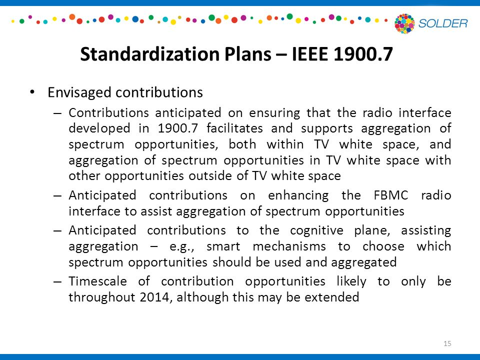 Standardization Plans – IEEE Envisaged contributions – Contributions anticipated on ensuring that the radio interface developed in facilitates and supports aggregation of spectrum opportunities, both within TV white space, and aggregation of spectrum opportunities in TV white space with other opportunities outside of TV white space – Anticipated contributions on enhancing the FBMC radio interface to assist aggregation of spectrum opportunities – Anticipated contributions to the cognitive plane, assisting aggregation – e.g., smart mechanisms to choose which spectrum opportunities should be used and aggregated – Timescale of contribution opportunities likely to only be throughout 2014, although this may be extended 15