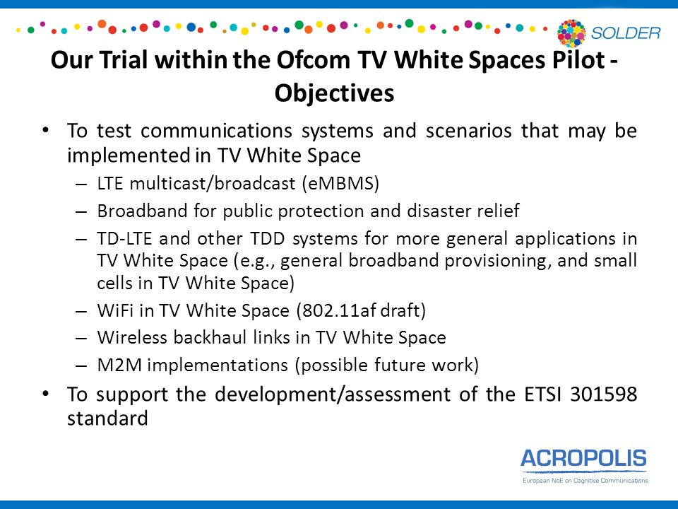 Our Trial within the Ofcom TV White Spaces Pilot - Objectives To test communications systems and scenarios that may be implemented in TV White Space – LTE multicast/broadcast (eMBMS) – Broadband for public protection and disaster relief – TD-LTE and other TDD systems for more general applications in TV White Space (e.g., general broadband provisioning, and small cells in TV White Space) – WiFi in TV White Space (802.11af draft) – Wireless backhaul links in TV White Space – M2M implementations (possible future work) To support the development/assessment of the ETSI 301598 standard