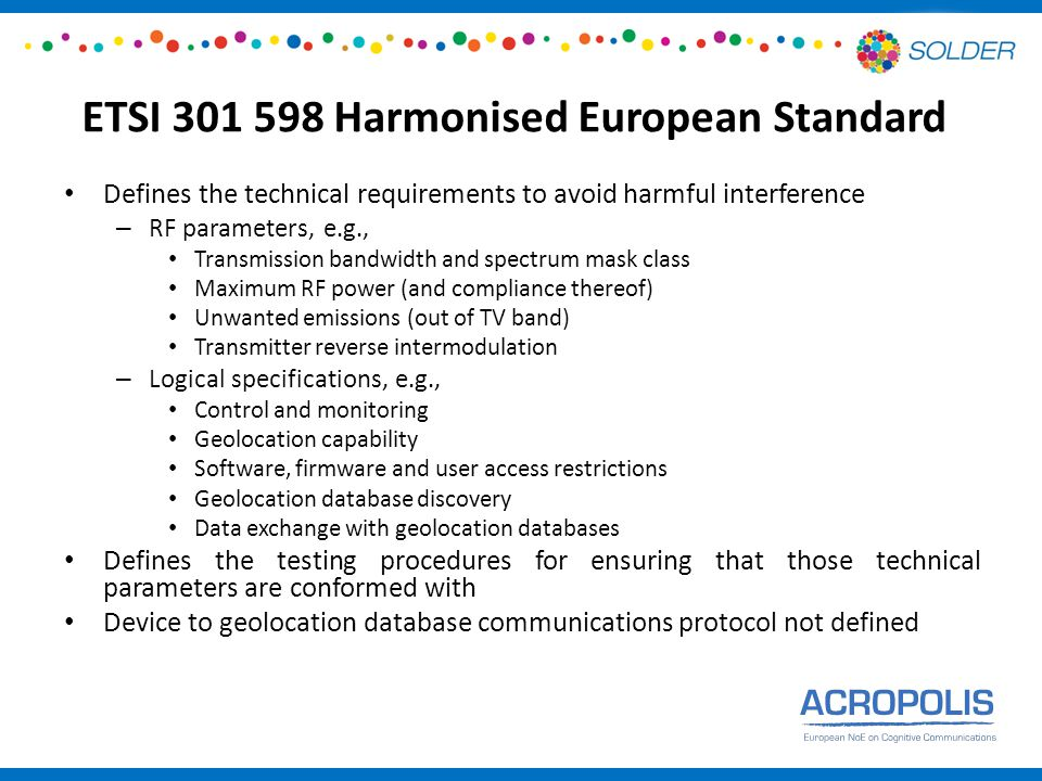 ETSI Harmonised European Standard Defines the technical requirements to avoid harmful interference – RF parameters, e.g., Transmission bandwidth and spectrum mask class Maximum RF power (and compliance thereof) Unwanted emissions (out of TV band) Transmitter reverse intermodulation – Logical specifications, e.g., Control and monitoring Geolocation capability Software, firmware and user access restrictions Geolocation database discovery Data exchange with geolocation databases Defines the testing procedures for ensuring that those technical parameters are conformed with Device to geolocation database communications protocol not defined