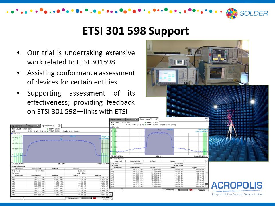 ETSI 301 598 Support Our trial is undertaking extensive work related to ETSI 301598 Assisting conformance assessment of devices for certain entities Supporting assessment of its effectiveness; providing feedback on ETSI 301 598—links with ETSI