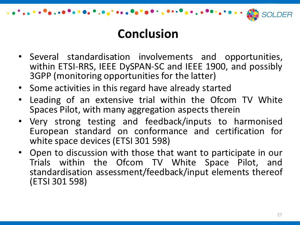 Conclusion Several standardisation involvements and opportunities, within ETSI-RRS, IEEE DySPAN-SC and IEEE 1900, and possibly 3GPP (monitoring opportunities for the latter) Some activities in this regard have already started Leading of an extensive trial within the Ofcom TV White Spaces Pilot, with many aggregation aspects therein Very strong testing and feedback/inputs to harmonised European standard on conformance and certification for white space devices (ETSI ) Open to discussion with those that want to participate in our Trials within the Ofcom TV White Space Pilot, and standardisation assessment/feedback/input elements thereof (ETSI ) 27