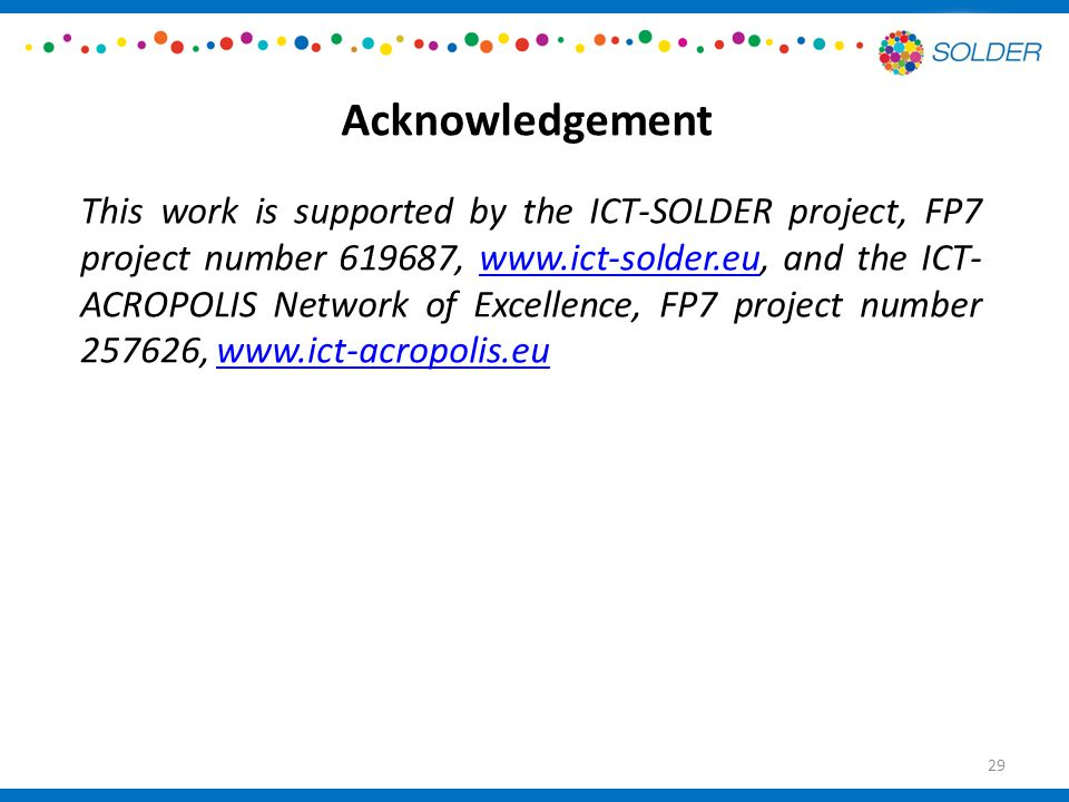 Acknowledgement This work is supported by the ICT-SOLDER project, FP7 project number 619687, www.ict-solder.eu, and the ICT- ACROPOLIS Network of Excellence, FP7 project number 257626, www.ict-acropolis.euwww.ict-solder.euwww.ict-acropolis.eu 29