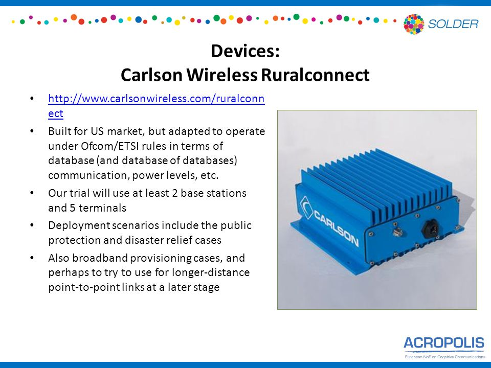 Devices: Carlson Wireless Ruralconnect http://www.carlsonwireless.com/ruralconn ect http://www.carlsonwireless.com/ruralconn ect Built for US market, but adapted to operate under Ofcom/ETSI rules in terms of database (and database of databases) communication, power levels, etc.