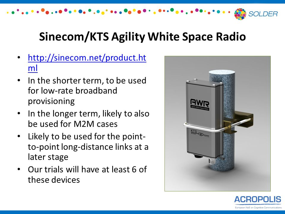 Sinecom/KTS Agility White Space Radio http://sinecom.net/product.ht ml http://sinecom.net/product.ht ml In the shorter term, to be used for low-rate broadband provisioning In the longer term, likely to also be used for M2M cases Likely to be used for the point- to-point long-distance links at a later stage Our trials will have at least 6 of these devices