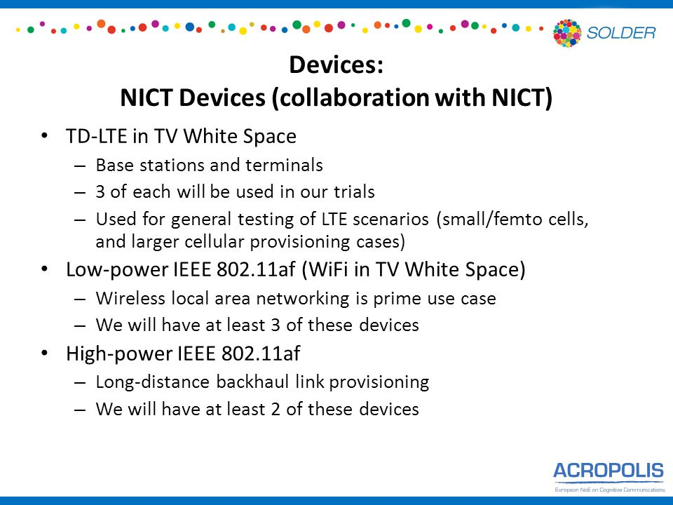Devices: NICT Devices (collaboration with NICT) TD-LTE in TV White Space – Base stations and terminals – 3 of each will be used in our trials – Used for general testing of LTE scenarios (small/femto cells, and larger cellular provisioning cases) Low-power IEEE 802.11af (WiFi in TV White Space) – Wireless local area networking is prime use case – We will have at least 3 of these devices High-power IEEE 802.11af – Long-distance backhaul link provisioning – We will have at least 2 of these devices