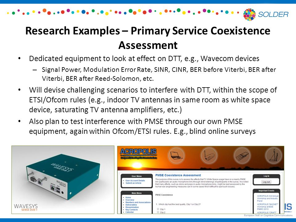 Research Examples – Primary Service Coexistence Assessment Dedicated equipment to look at effect on DTT, e.g., Wavecom devices – Signal Power, Modulation Error Rate, SINR, CINR, BER before Viterbi, BER after Viterbi, BER after Reed-Solomon, etc.