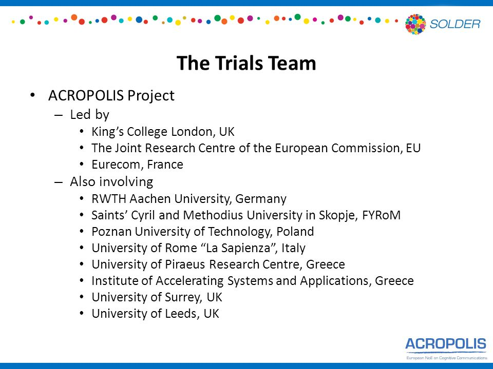 The Trials Team ACROPOLIS Project – Led by King's College London, UK The Joint Research Centre of the European Commission, EU Eurecom, France – Also involving RWTH Aachen University, Germany Saints' Cyril and Methodius University in Skopje, FYRoM Poznan University of Technology, Poland University of Rome La Sapienza , Italy University of Piraeus Research Centre, Greece Institute of Accelerating Systems and Applications, Greece University of Surrey, UK University of Leeds, UK
