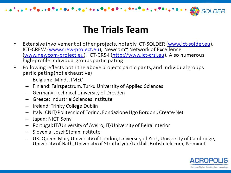 The Trials Team Extensive involvement of other projects, notably ICT-SOLDER (www.ict-solder.eu), ICT-CREW (www.crew-project.eu), Newcom# Network of Excellence (www.newcom-project.eu), ICT-CRS-i (http://www.ict-crsi.eu).
