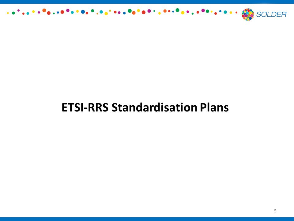 Standardization Plans – ETSI RRS ETSI RRS WG1: – There is no Work Item that deals with the Carrier Aggregation and to start a new one will not be practical due to the lifetime of the project – The LSA System Requirements document TS 103 154 published in May 2014.