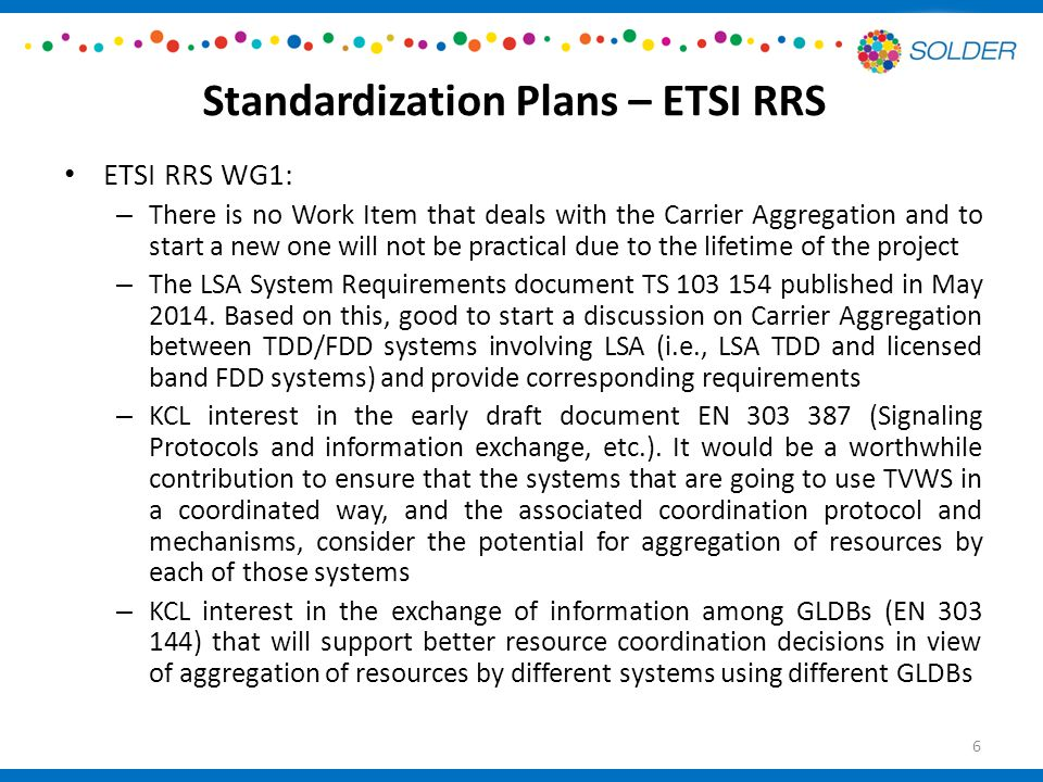 Conclusion Several standardisation involvements and opportunities, within ETSI-RRS, IEEE DySPAN-SC and IEEE 1900, and possibly 3GPP (monitoring opportunities for the latter) Some activities in this regard have already started Leading of an extensive trial within the Ofcom TV White Spaces Pilot, with many aggregation aspects therein Very strong testing and feedback/inputs to harmonised European standard on conformance and certification for white space devices (ETSI 301 598) Open to discussion with those that want to participate in our Trials within the Ofcom TV White Space Pilot, and standardisation assessment/feedback/input elements thereof (ETSI 301 598) 27
