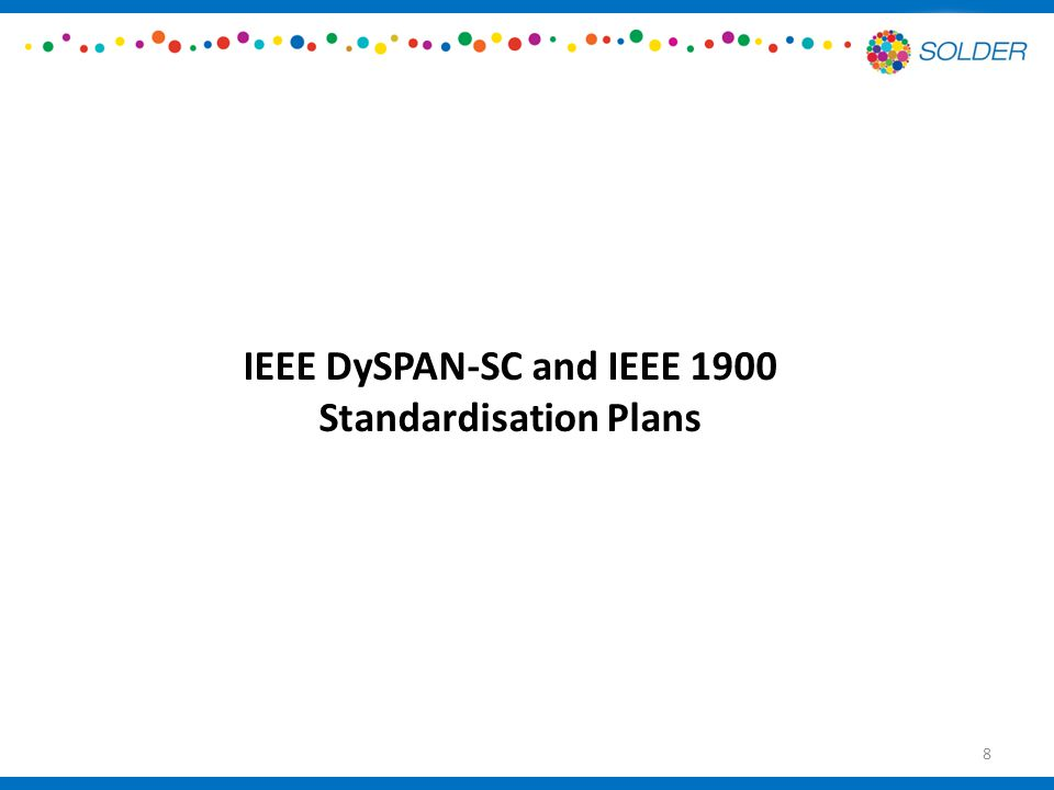 Standardization Plans – IEEE DySPAN-SC and IEEE 1900 WGs Many opportunities for standardisation in IEEE DySPAN-SC and IEEE 1900 WGs For example, SOLDER members hold and execute responsibilities in a number of leadership positions therein— very strong active participation already in these groups – IEEE DySPAN-SC Treasurer and Leadership Member – IEEE 1900.1 Chair – IEEE 1900.6 Acting Chair – IEEE 1900.7 Vice-Chair – Memberships held of IEEE DySPAN-SC, IEEE 1900.1, IEEE 1900.6, IEEE 1900.7 Of very strong relevance to SOLDER interests 9