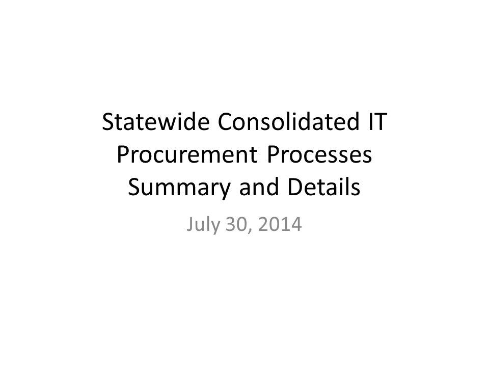 Statewide Consolidated IT Procurement Processes Summary and Details July 30, 2014
