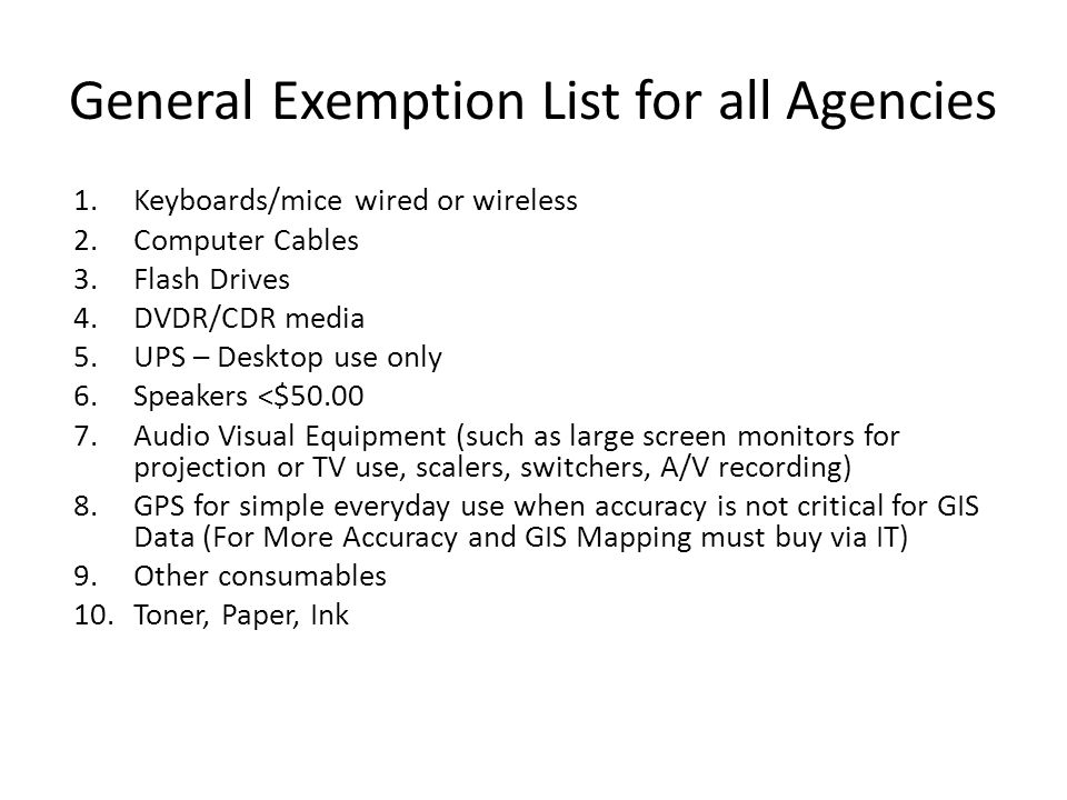 General Exemption List for all Agencies 1.Keyboards/mice wired or wireless 2.Computer Cables 3.Flash Drives 4.DVDR/CDR media 5.UPS – Desktop use only
