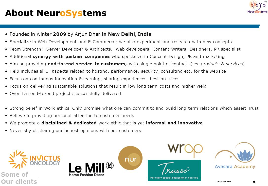 Confidential 6 Neurosystems About NeuroSystems Founded in winter 2009 by Arjun Dhar in New Delhi, India Specialize in Web Development and E-Commerce; we also experiment and research with new concepts Team Strength: Server Developer & Architects, Web developers, Content Writers, Designers, PR specialist Additional synergy with partner companies who specialize in Concept Design, PR and marketing Aim on providing end-to-end service to customers, with single point of contact (see products & services) Help includes all IT aspects related to hosting, performance, security, consulting etc.
