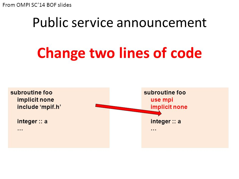 Public service announcement Change two lines of code subroutine foo implicit none include 'mpif.h' integer :: a … subroutine foo use mpi implicit none integer :: a … From OMPI SC'14 BOF slides