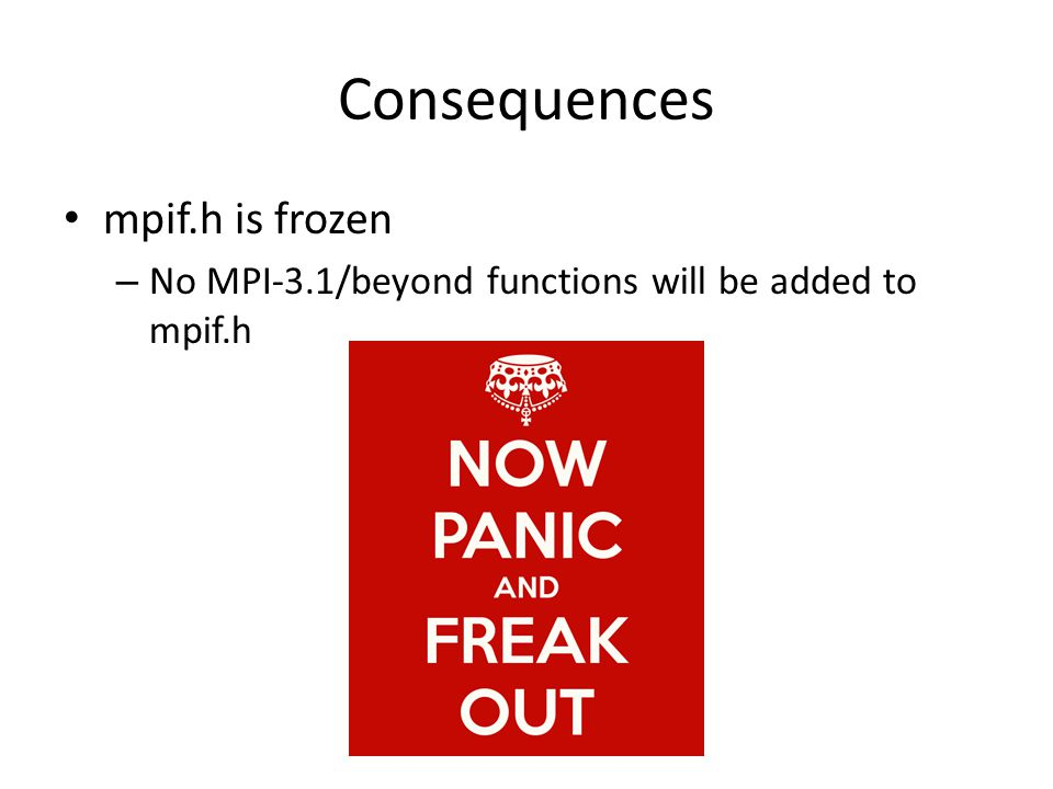 Consequences mpif.h is frozen – No MPI-3.1/beyond functions will be added to mpif.h