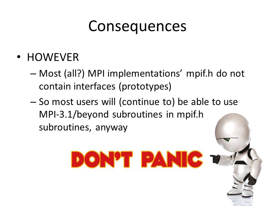 Consequences HOWEVER – Most (all ) MPI implementations' mpif.h do not contain interfaces (prototypes) – So most users will (continue to) be able to use MPI-3.1/beyond subroutines in mpif.h subroutines, anyway