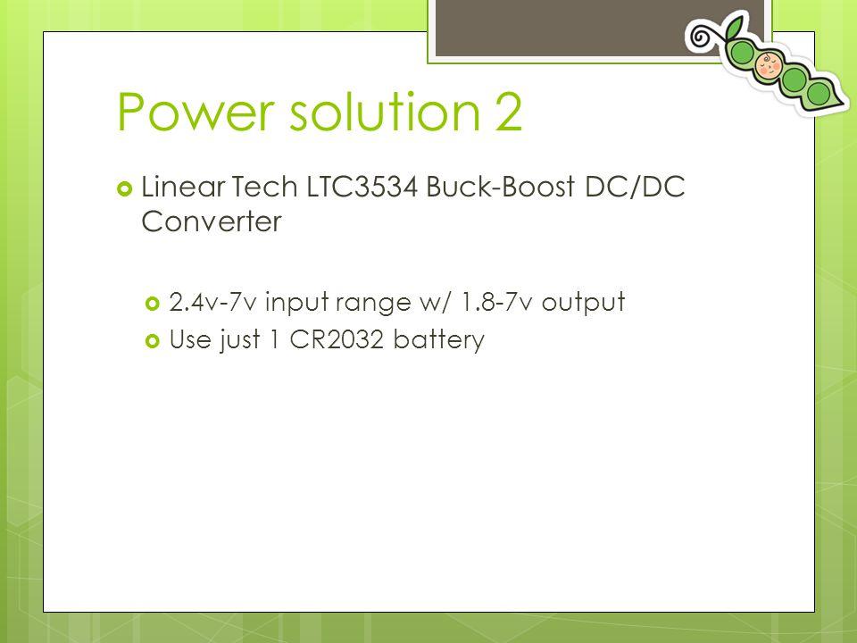Power solution 2  Linear Tech LTC3534 Buck-Boost DC/DC Converter  2.4v-7v input range w/ 1.8-7v output  Use just 1 CR2032 battery