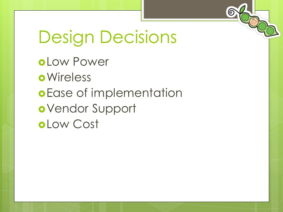 Design Decisions  Low Power  Wireless  Ease of implementation  Vendor Support  Low Cost