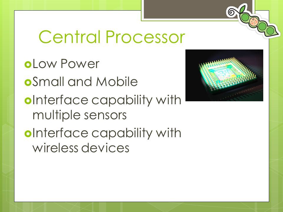 Central Processor  Low Power  Small and Mobile  Interface capability with multiple sensors  Interface capability with wireless devices