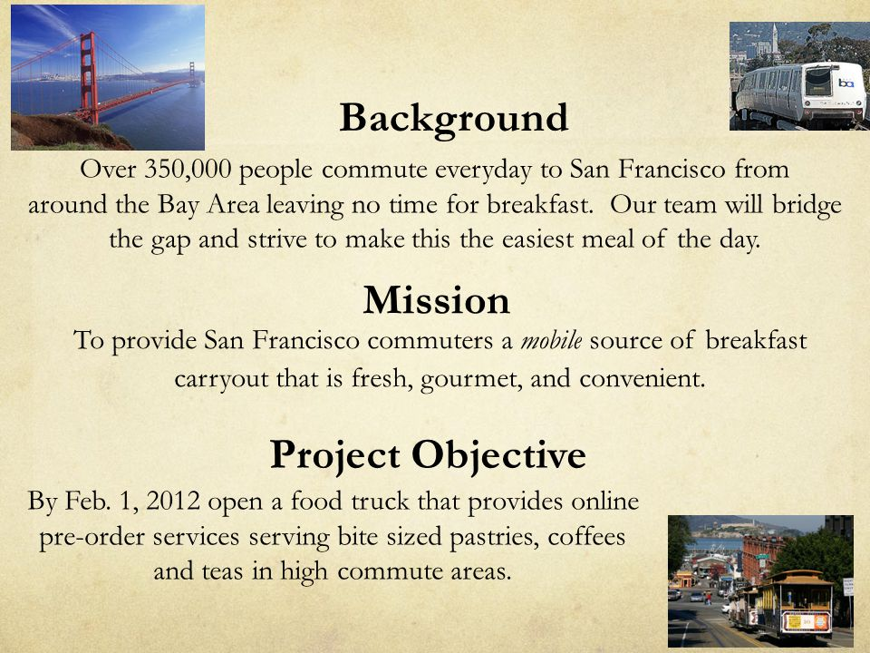 Project Objective By Feb. 1, 2012 open a food truck that provides online pre-order services serving bite sized pastries, coffees and teas in high comm