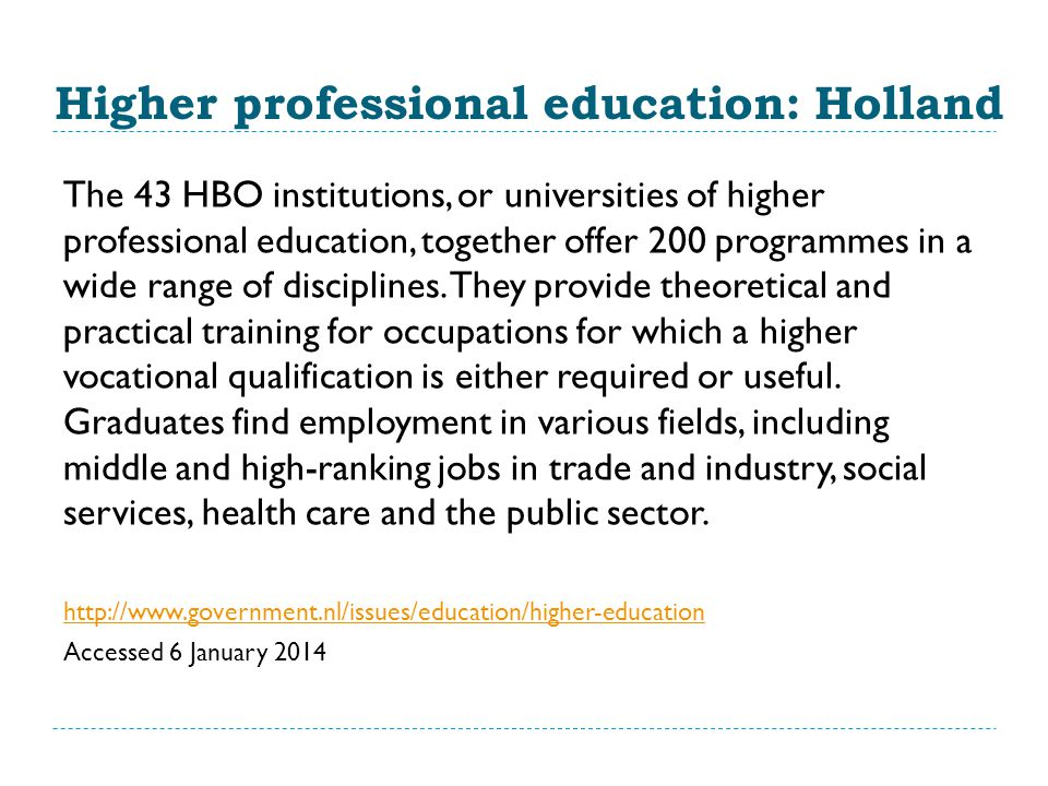 Higher professional education: Holland The 43 HBO institutions, or universities of higher professional education, together offer 200 programmes in a wide range of disciplines.