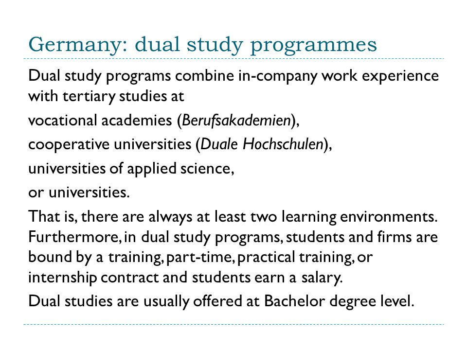 Germany: dual study programmes Dual study programs combine in-company work experience with tertiary studies at vocational academies (Berufsakademien), cooperative universities (Duale Hochschulen), universities of applied science, or universities.