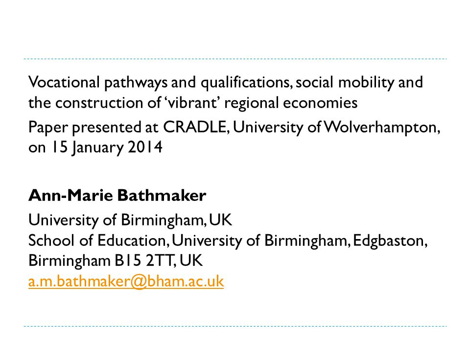 Vocational pathways and qualifications, social mobility and the construction of 'vibrant' regional economies Paper presented at CRADLE, University of Wolverhampton, on 15 January 2014 Ann-Marie Bathmaker University of Birmingham, UK School of Education, University of Birmingham, Edgbaston, Birmingham B15 2TT, UK a.m.bathmaker@bham.ac.uk a.m.bathmaker@bham.ac.uk