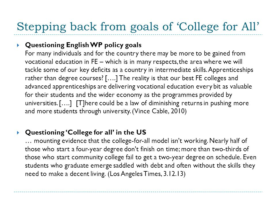 Stepping back from goals of 'College for All'  Questioning English WP policy goals For many individuals and for the country there may be more to be gained from vocational education in FE – which is in many respects, the area where we will tackle some of our key deficits as a country in intermediate skills.