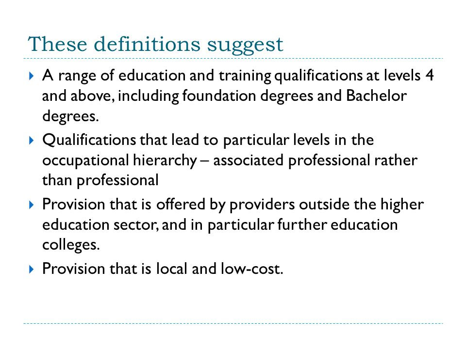 These definitions suggest  A range of education and training qualifications at levels 4 and above, including foundation degrees and Bachelor degrees.