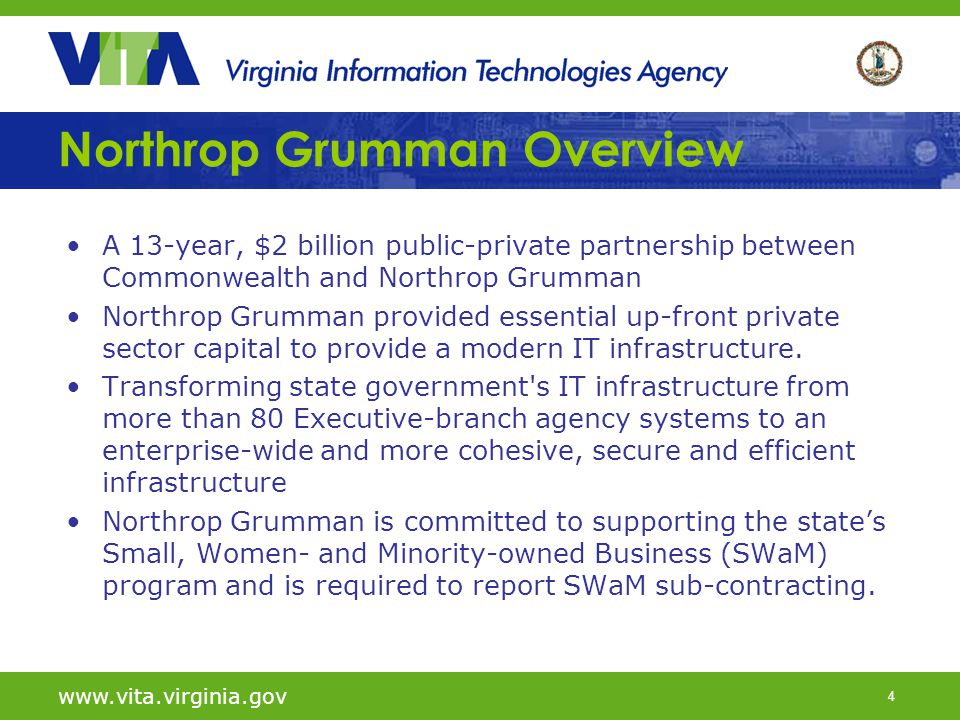 4 Northrop Grumman Overview A 13-year, $2 billion public-private partnership between Commonwealth and Northrop Grumman Northrop Grumman provided essential up-front private sector capital to provide a modern IT infrastructure.