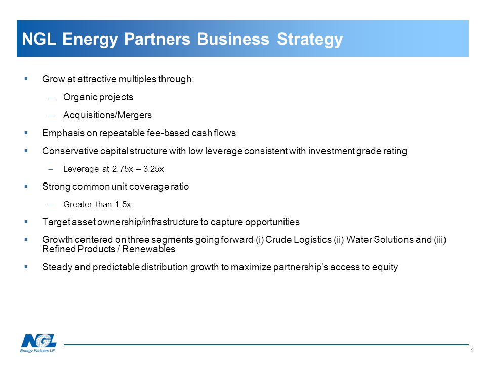 NGL Energy Partners Business Strategy  Grow at attractive multiples through:  Organic projects  Acquisitions/Mergers  Emphasis on repeatable fee-b