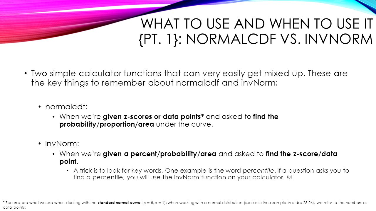 WHAT TO USE AND WHEN TO USE IT {PT. 1}: NORMALCDF VS. INVNORM Two simple calculator functions that can very easily get mixed up. These are the key thi