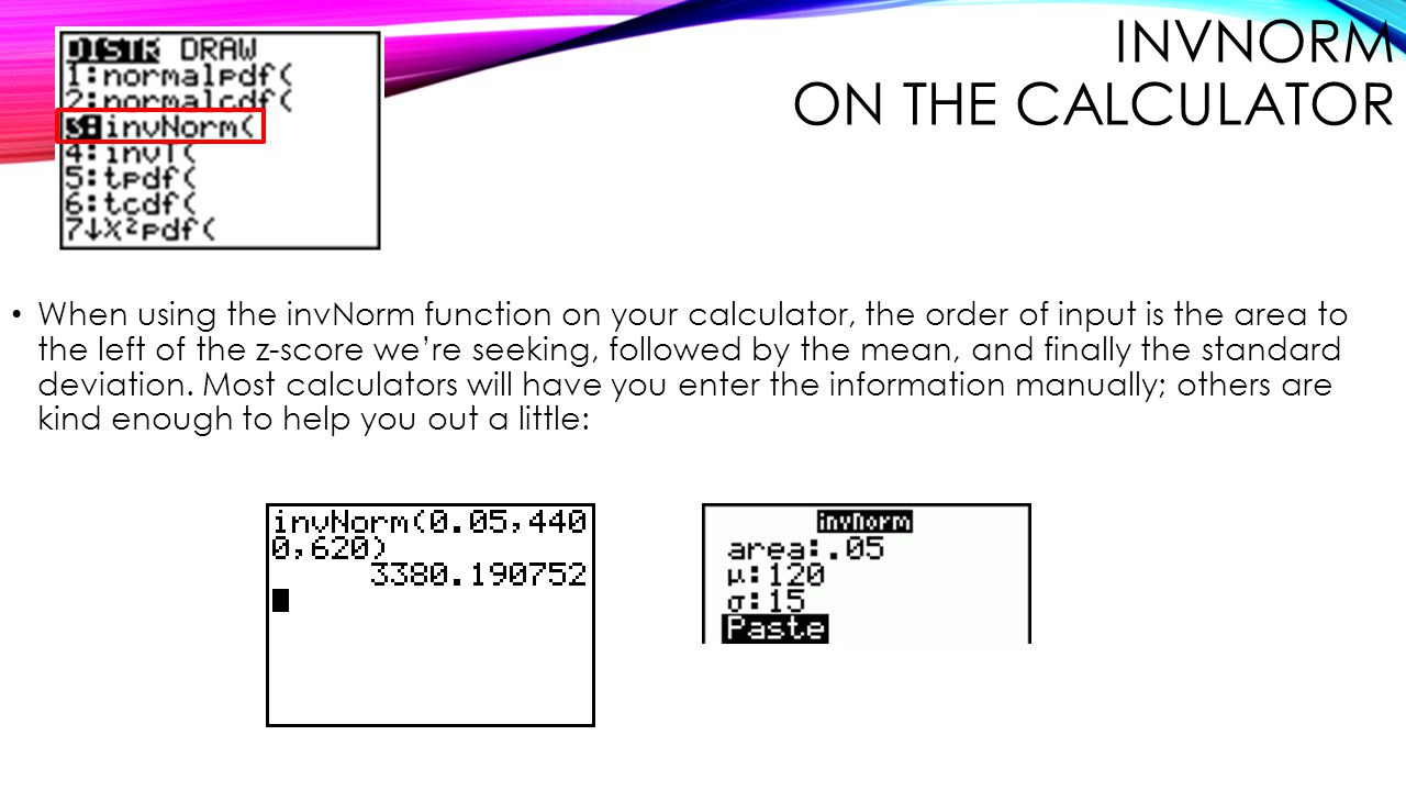 INVNORM ON THE CALCULATOR When using the invNorm function on your calculator, the order of input is the area to the left of the z-score we're seeking,