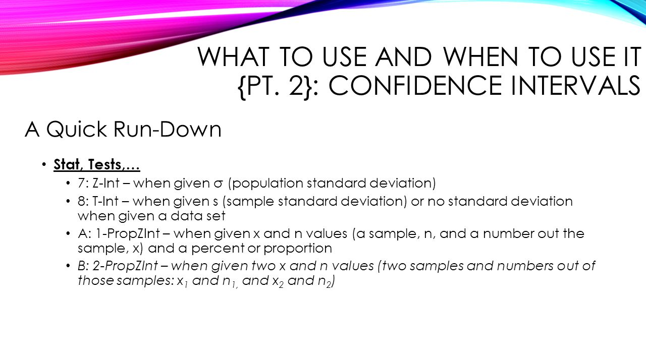 WHAT TO USE AND WHEN TO USE IT {PT. 2}: CONFIDENCE INTERVALS Stat, Tests,… 7: Z-Int – when given σ (population standard deviation) 8: T-Int – when giv