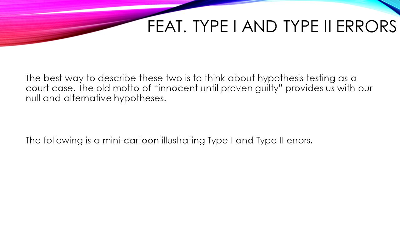 "FEAT. TYPE I AND TYPE II ERRORS The best way to describe these two is to think about hypothesis testing as a court case. The old motto of ""innocent un"