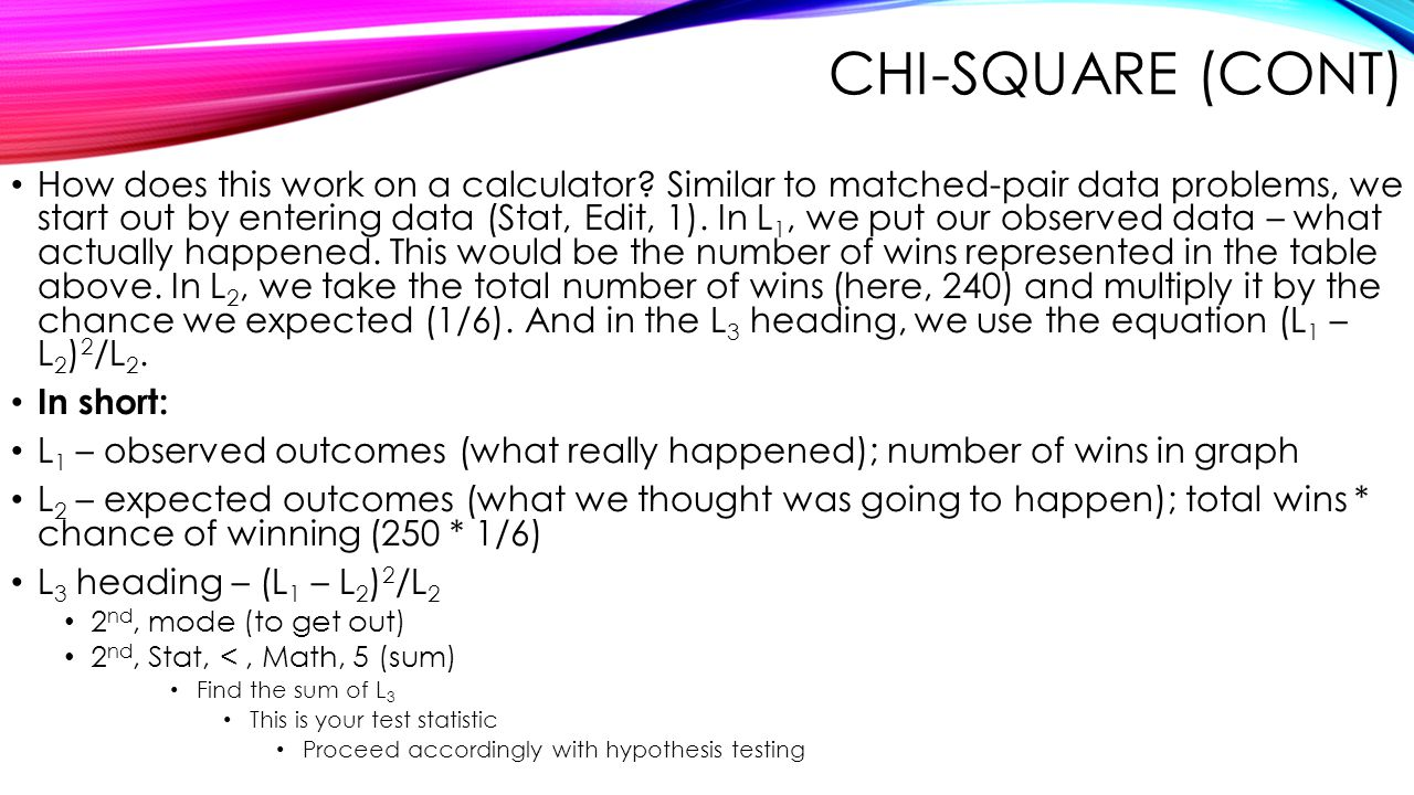 CHI-SQUARE (CONT) How does this work on a calculator? Similar to matched-pair data problems, we start out by entering data (Stat, Edit, 1). In L 1, we