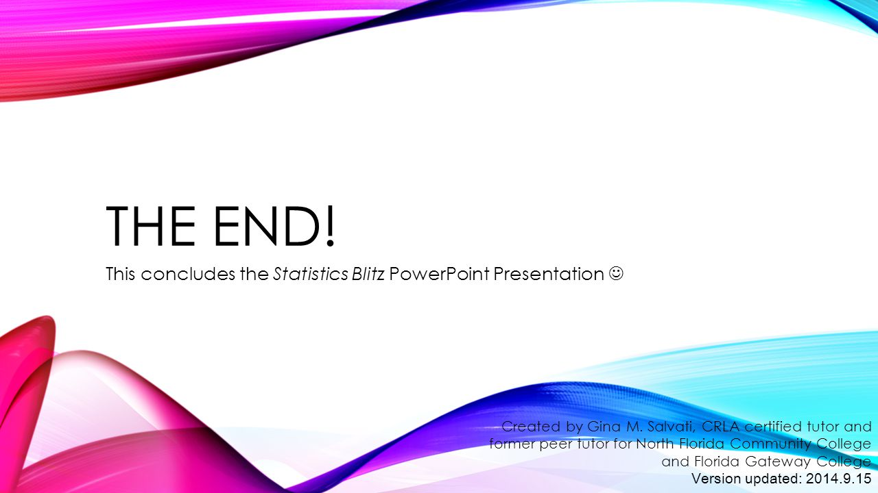 THE END! This concludes the Statistics Blitz PowerPoint Presentation Created by Gina M. Salvati, CRLA certified tutor and former peer tutor for North