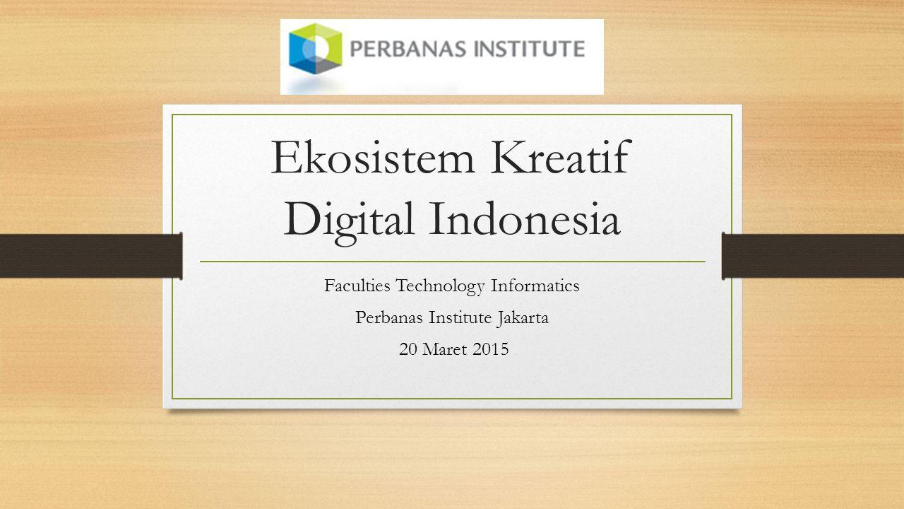 Ekosistem Kreatif Digital Indonesia Faculties Technology Informatics Perbanas Institute Jakarta 20 Maret 2015