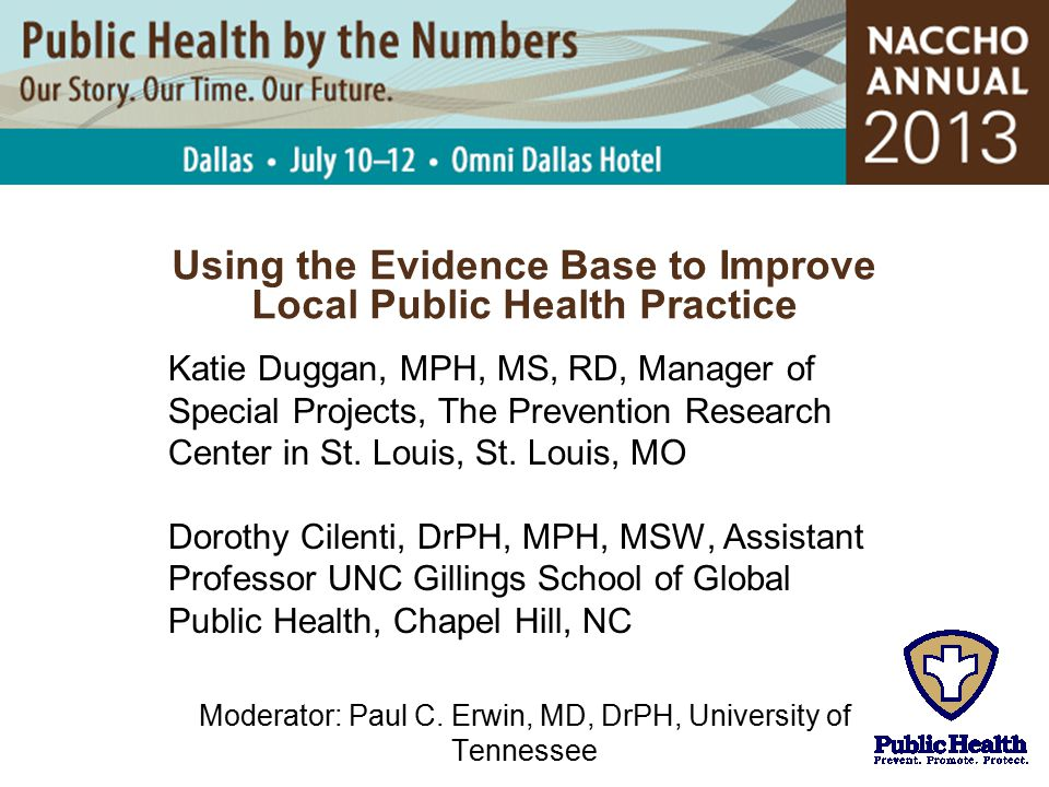 Using the Evidence Base to Improve Local Public Health Practice Katie Duggan, MPH, MS, RD, Manager of Special Projects, The Prevention Research Center
