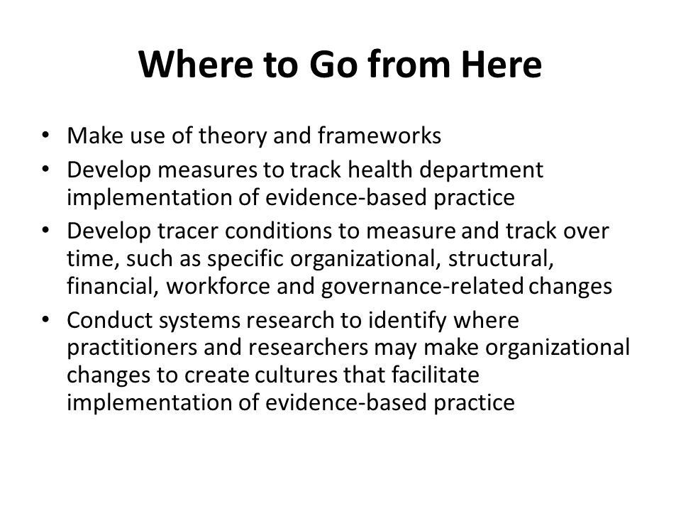 Where to Go from Here Make use of theory and frameworks Develop measures to track health department implementation of evidence-based practice Develop