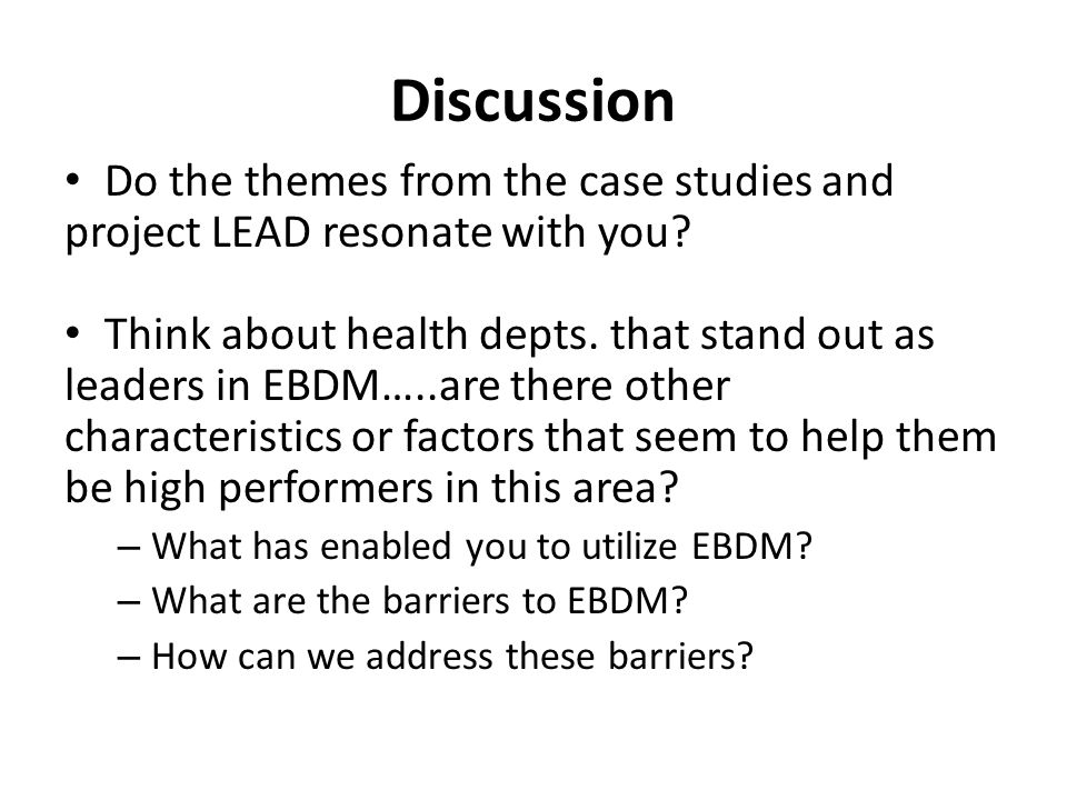 Discussion Do the themes from the case studies and project LEAD resonate with you? Think about health depts. that stand out as leaders in EBDM…..are t