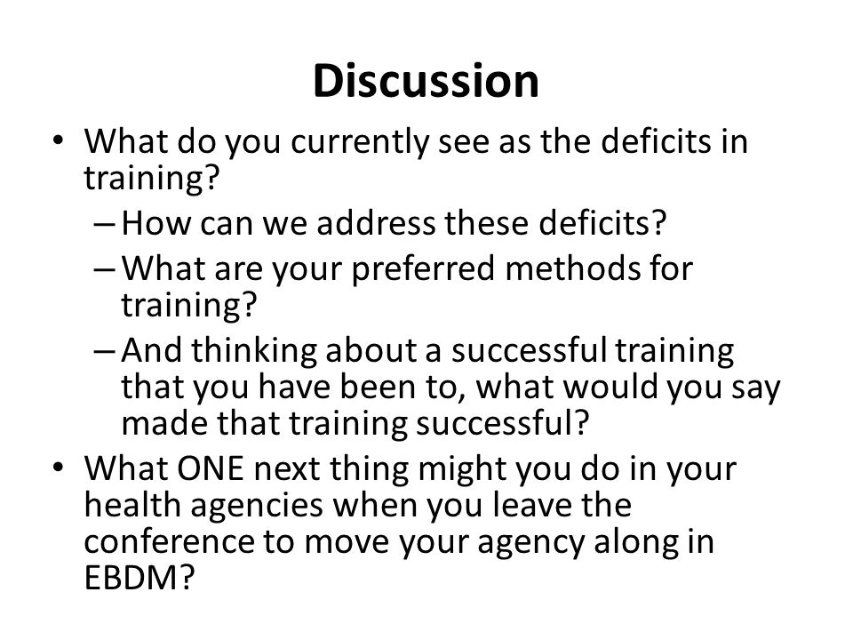Discussion What do you currently see as the deficits in training? – How can we address these deficits? – What are your preferred methods for training?