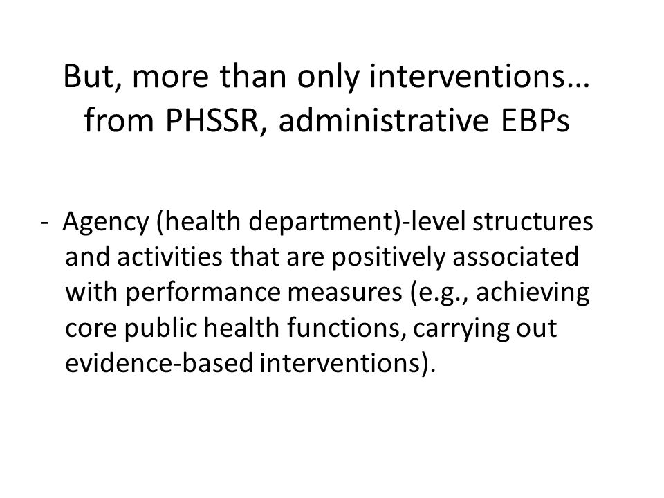 But, more than only interventions… from PHSSR, administrative EBPs - Agency (health department)-level structures and activities that are positively as