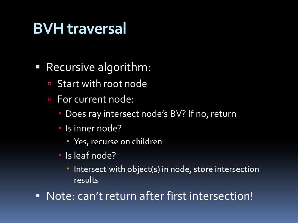 BVH traversal  Recursive algorithm:  Start with root node  For current node:  Does ray intersect node's BV.