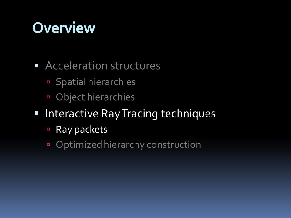 Overview  Acceleration structures  Spatial hierarchies  Object hierarchies  Interactive Ray Tracing techniques  Ray packets  Optimized hierarchy construction