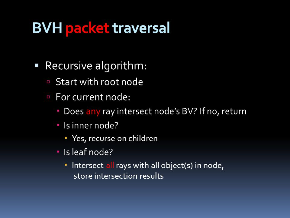 BVH packet traversal  Recursive algorithm:  Start with root node  For current node:  Does any ray intersect node's BV.