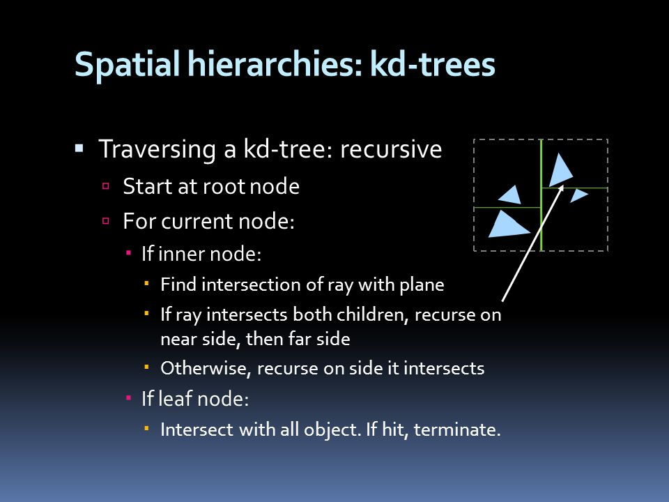 Spatial hierarchies: kd-trees  Traversing a kd-tree: recursive  Start at root node  For current node:  If inner node:  Find intersection of ray with plane  If ray intersects both children, recurse on near side, then far side  Otherwise, recurse on side it intersects  If leaf node:  Intersect with all object.