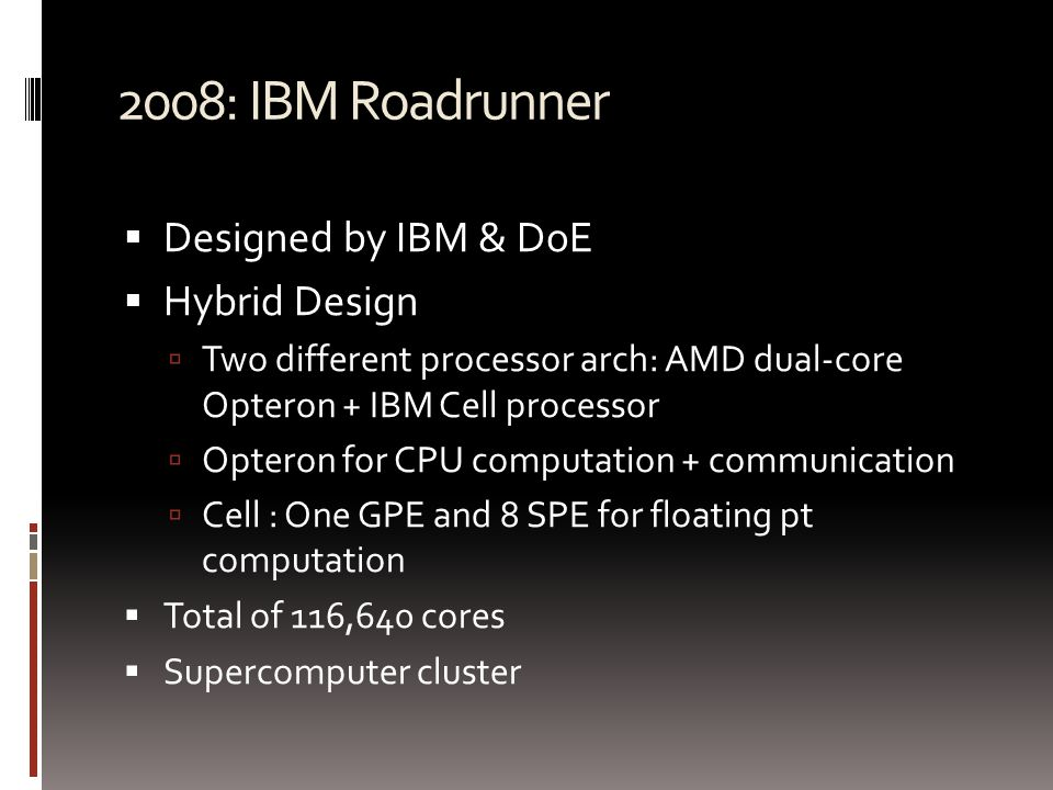 2008: IBM Roadrunner  Designed by IBM & DoE  Hybrid Design  Two different processor arch: AMD dual-core Opteron + IBM Cell processor  Opteron for CPU computation + communication  Cell : One GPE and 8 SPE for floating pt computation  Total of 116,640 cores  Supercomputer cluster