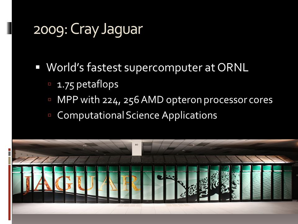 2009: Cray Jaguar  World's fastest supercomputer at ORNL  1.75 petaflops  MPP with 224, 256 AMD opteron processor cores  Computational Science Applications